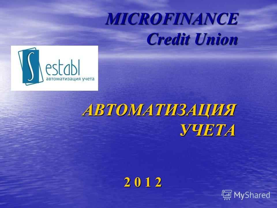 MICROFINANCE Credit Union 2 0 1 2 АВТОМАТИЗАЦИЯ УЧЕТА