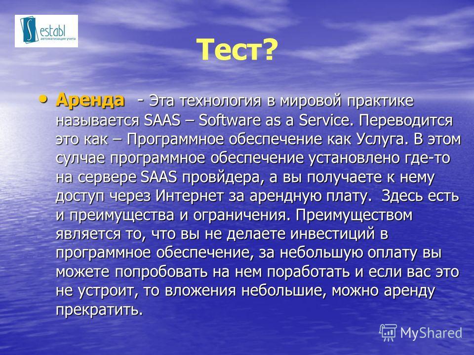 Тест? Аренда - Эта технология в мировой практике называется SAAS – Software as a Service. Переводится это как – Программное обеспечение как Услуга. В этом сулчае программное обеспечение установлено где-то на сервере SAAS провйдера, а вы получаете к н