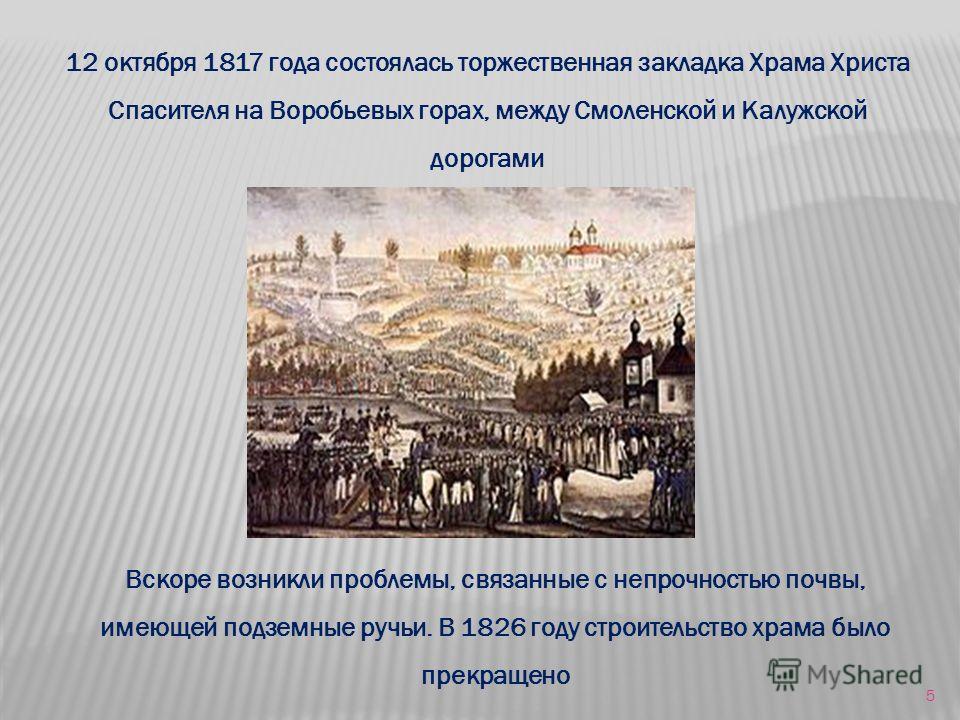 12 октября 1817 года состоялась торжественная закладка Храма Христа Спасителя на Воробьевых горах, между Смоленской и Калужской дорогами Вскоре возникли проблемы, связанные с непрочностью почвы, имеющей подземные ручьи. В 1826 году строительство храм