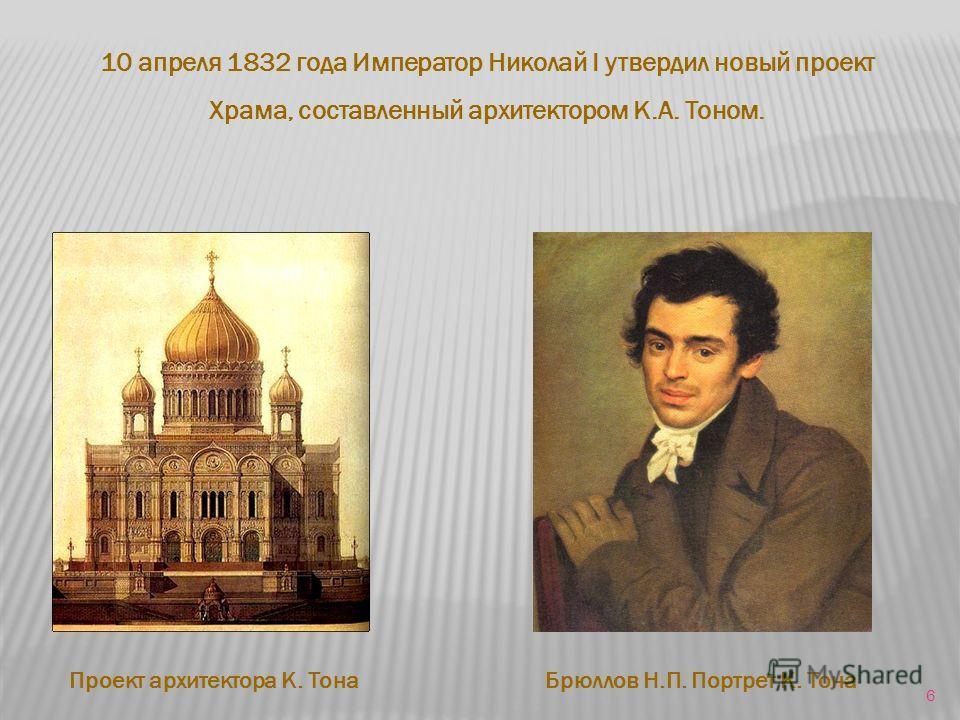 10 апреля 1832 года Император Николай I утвердил новый проект Храма, составленный архитектором К.А. Тоном. Проект архитектора К. ТонаБрюллов Н.П. Портрет К. Тона 6