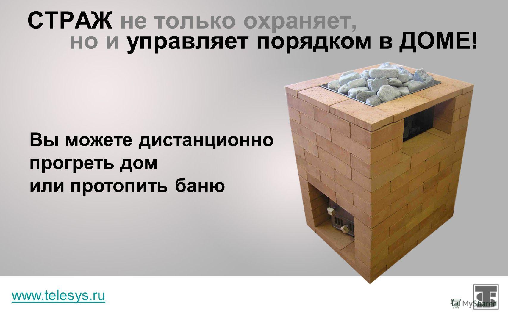 СТРАЖ не только охраняет, www.telesys.ru Вы можете осуществлять климат-контроль в квартире, поддерживая заданную температуру в помещении но и управляет порядком в ДОМЕ!
