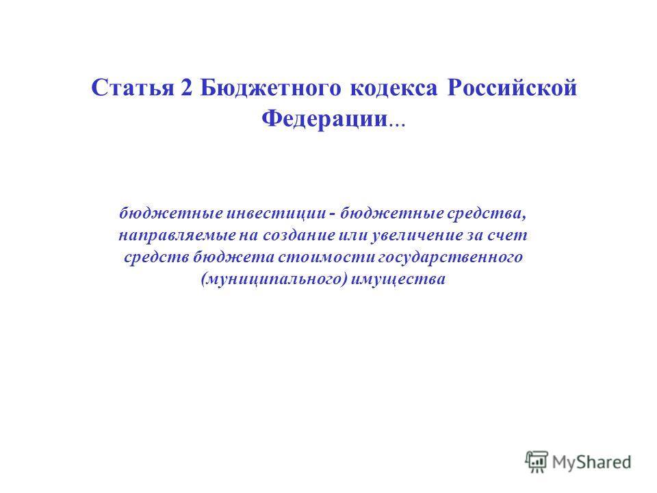 Статья 2 Бюджетного кодекса Российской Федерации... бюджетные инвестиции - бюджетные средства, направляемые на создание или увеличение за счет средств бюджета стоимости государственного (муниципального) имущества
