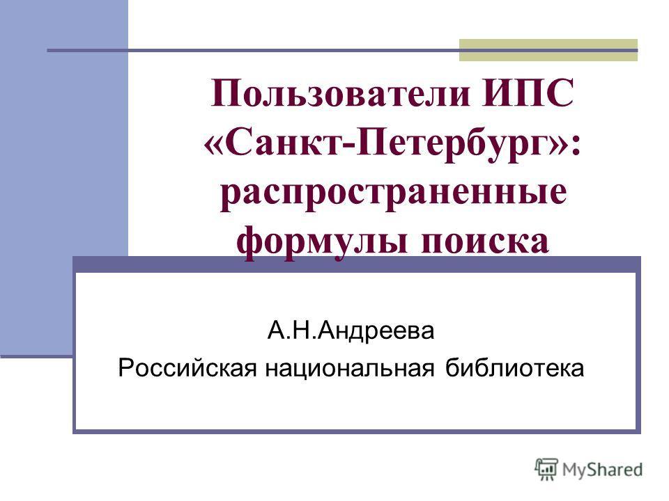 Пользователи ИПС «Санкт-Петербург»: распространенные формулы поиска А.Н.Андреева Российская национальная библиотека