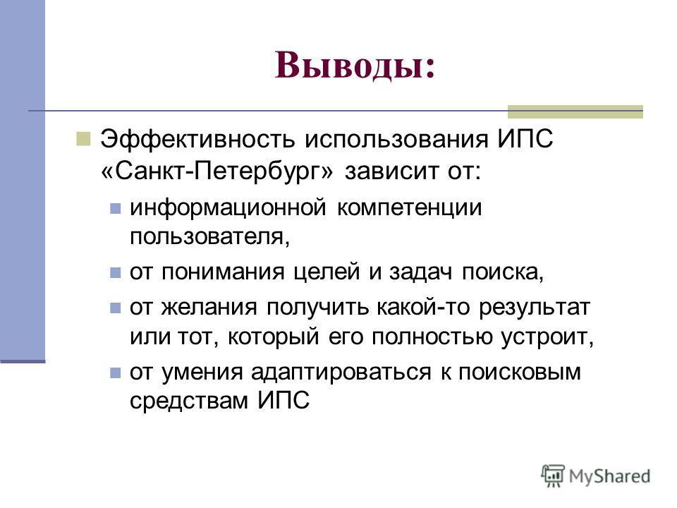 Выводы: Эффективность использования ИПС «Санкт-Петербург» зависит от: информационной компетенции пользователя, от понимания целей и задач поиска, от желания получить какой-то результат или тот, который его полностью устроит, от умения адаптироваться
