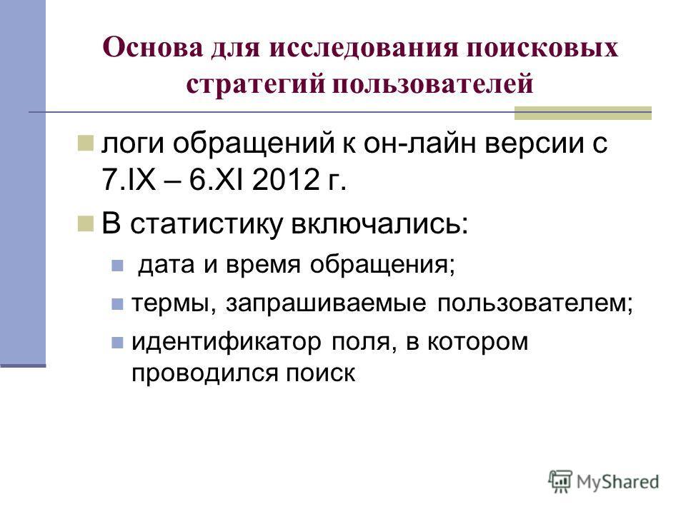Основа для исследования поисковых стратегий пользователей логи обращений к он-лайн версии с 7.IX – 6.XI 2012 г. В статистику включались: дата и время обращения; термы, запрашиваемые пользователем; идентификатор поля, в котором проводился поиск