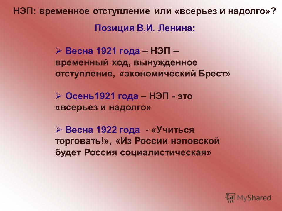 НЭП: временное отступление или «всерьез и надолго»? Позиция В.И. Ленина: Весна 1921 года – НЭП – временный ход, вынужденное отступление, «экономический Брест» Осень1921 года – НЭП - это «всерьез и надолго» Весна 1922 года - «Учиться торговать!», «Из