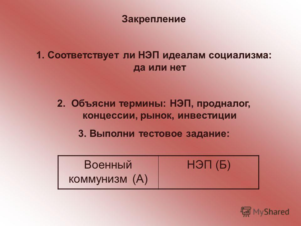 Закрепление 1.Соответствует ли НЭП идеалам социализма: да или нет 2. Объясни термины: НЭП, продналог, концессии, рынок, инвестиции 3.Выполни тестовое задание: Военный коммунизм (А) НЭП (Б)