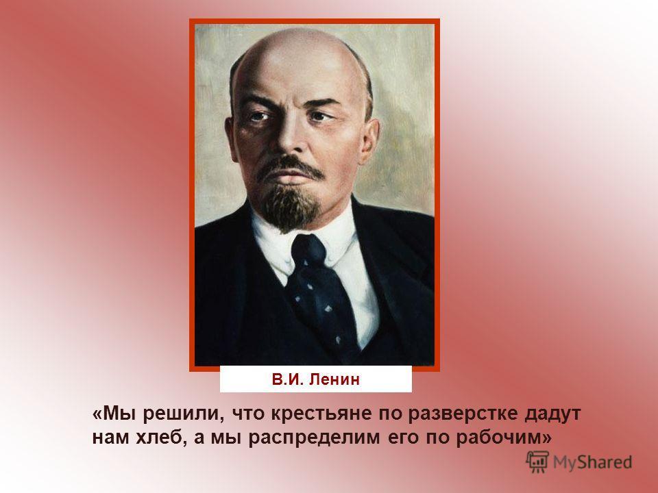 «Мы решили, что крестьяне по разверстке дадут нам хлеб, а мы распределим его по рабочим» В.И. Ленин