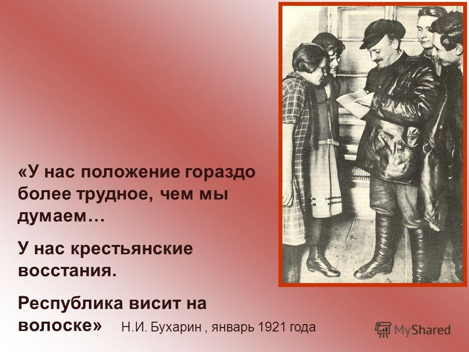 «У нас положение гораздо более трудное, чем мы думаем… У нас крестьянские восстания. Республика висит на волоске» Н.И. Бухарин, январь 1921 года