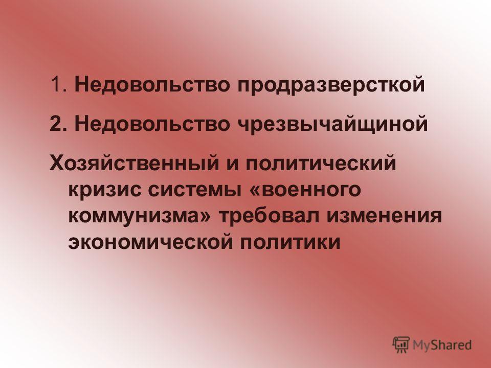 1. Недовольство продразверсткой 2. Недовольство чрезвычайщиной Хозяйственный и политический кризис системы «военного коммунизма» требовал изменения экономической политики