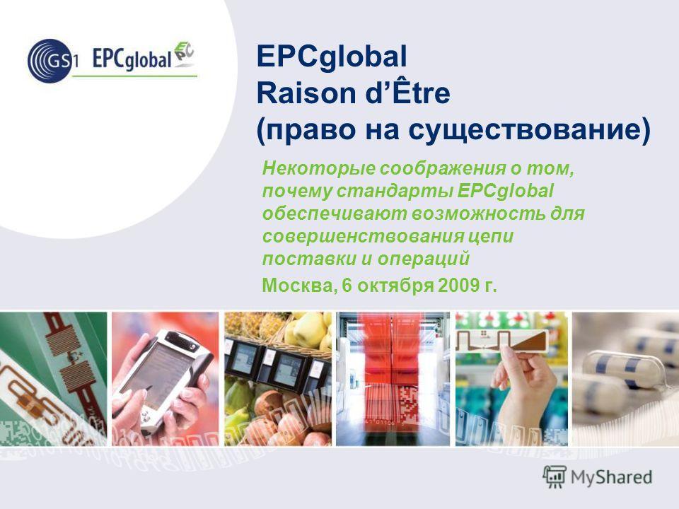 EPCglobal Raison dÊtre (право на существование) Некоторые соображения о том, почему стандарты EPCglobal обеспечивают возможность для совершенствования цепи поставки и операций Москва, 6 октября 2009 г.