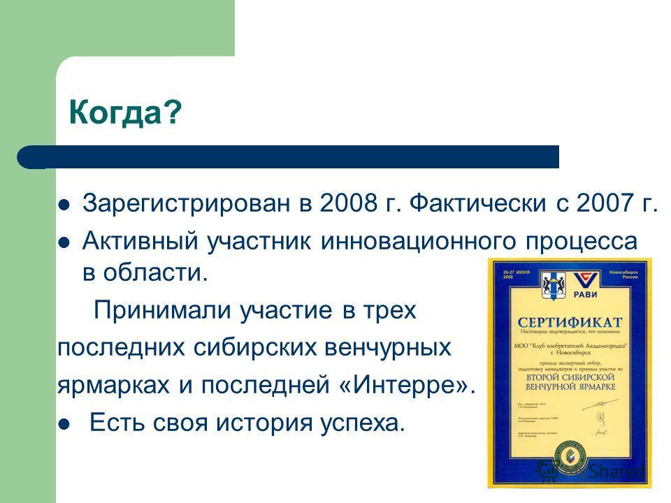 Когда? Зарегистрирован в 2008 г. Фактически с 2007 г. Активный участник инновационного процесса в области. Принимали участие в трех последних сибирских венчурных ярмарках и последней «Интерре». Есть своя история успеха.