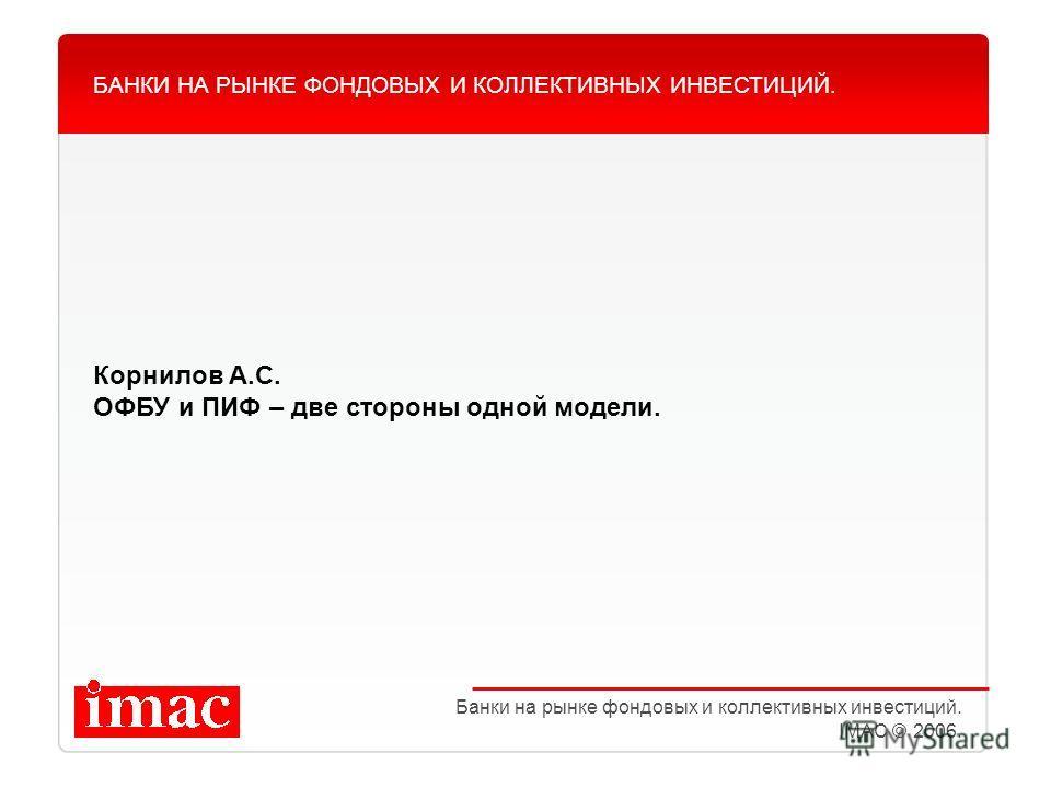 Корнилов А.С. ОФБУ и ПИФ – две стороны одной модели. БАНКИ НА РЫНКЕ ФОНДОВЫХ И КОЛЛЕКТИВНЫХ ИНВЕСТИЦИЙ. Банки на рынке фондовых и коллективных инвестиций. IMAC © 2006.
