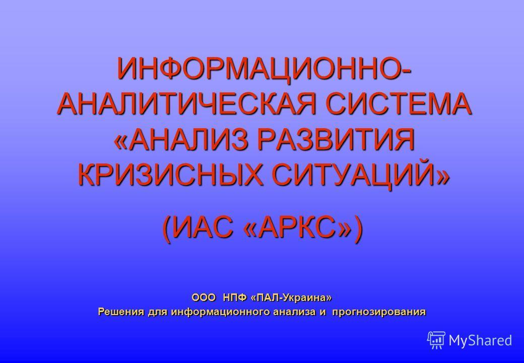 ИНФОРМАЦИОННО- АНАЛИТИЧЕСКАЯ СИСТЕМА «АНАЛИЗ РАЗВИТИЯ КРИЗИСНЫХ СИТУАЦИЙ» (ИАС «АРКС») ООО НПФ «ПАЛ-Украина» Решения для информационного анализа и прогнозирования