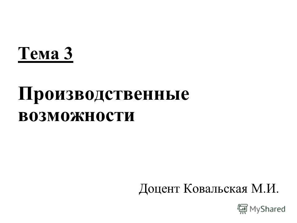 Тема 3 Производственные возможности Доцент Ковальская М.И.