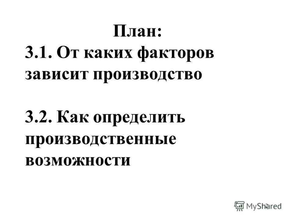 2 План: 3.1. От каких факторов зависит производство 3.2. Как определить производственные возможности