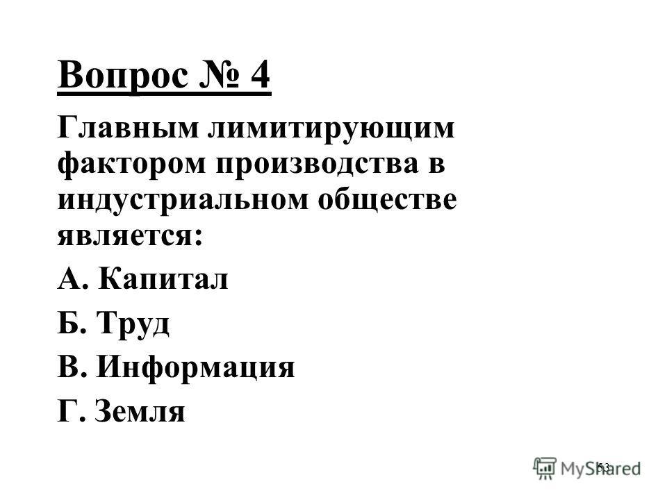 53 Вопрос 4 Главным лимитирующим фактором производства в индустриальном обществе является: А. Капитал Б. Труд В. Информация Г. Земля