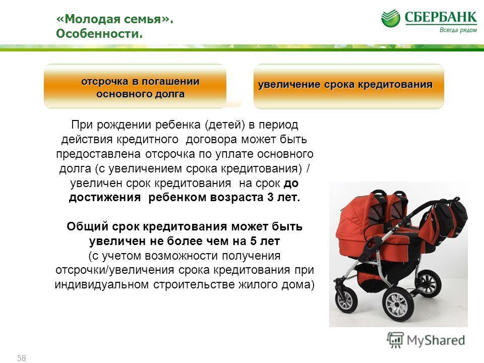 «Молодая семья». Особенности. При рождении ребенка (детей) в период действия кредитного договора может быть предоставлена отсрочка по уплате основного долга (с увеличением срока кредитования) / увеличен срок кредитования на срок до достижения ребенко