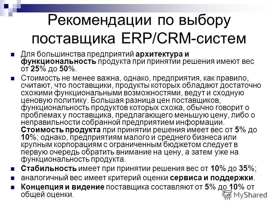 Рекомендации по выбору поставщика ERP/CRM-систем Для большинства предприятий архитектура и функциональность продукта при принятии решения имеют вес от 25% до 50%. Стоимость не менее важна, однако, предприятия, как правило, считают, что поставщики, пр