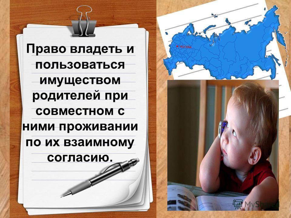 Право владеть и пользоваться имуществом родителей при совместном с ними проживании по их взаимному согласию.