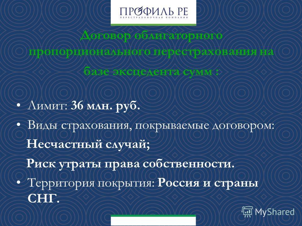 Договор облигаторного пропорционального перестрахования на базе эксцедента сумм : Лимит: 36 млн. руб. Виды страхования, покрываемые договором: Несчастный случай; Риск утраты права собственности. Территория покрытия: Россия и страны СНГ.
