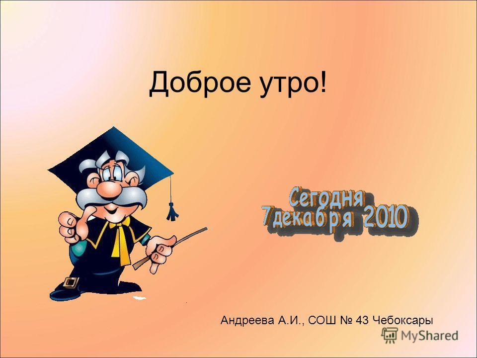 Доброе утро! Андреева А.И., СОШ 43 Чебоксары