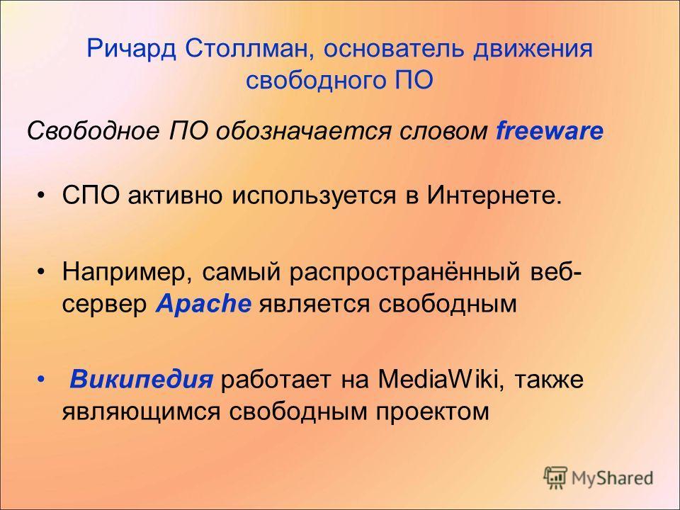Ричард Столлман, основатель движения свободного ПО СПО активно используется в Интернете. Например, самый распространённый веб- сервер Apache является свободным Википедия работает на MediaWiki, также являющимся свободным проектом Свободное ПО обознача