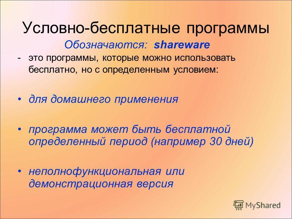 Условно-бесплатные программы -это программы, которые можно использовать бесплатно, но с определенным условием: для домашнего применения программа может быть бесплатной определенный период (например 30 дней) неполнофункциональная или демонстрационная