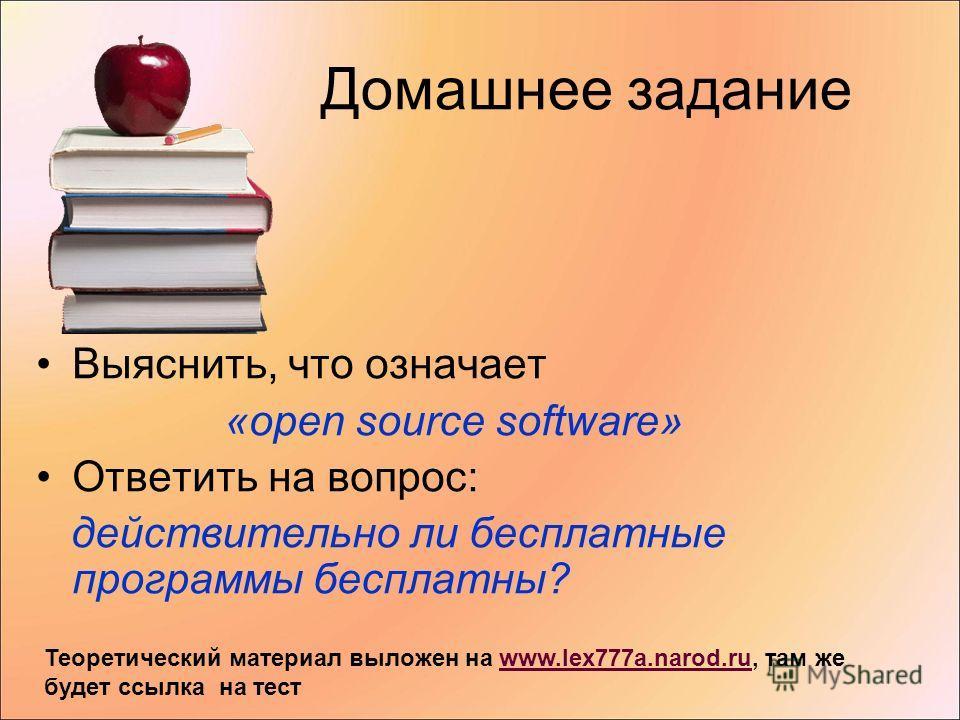 Домашнее задание Выяснить, что означает «open source software» Ответить на вопрос: действительно ли бесплатные программы бесплатны? Теоретический материал выложен на www.lex777a.narod.ru, там же будет ссылка на тестwww.lex777a.narod.ru