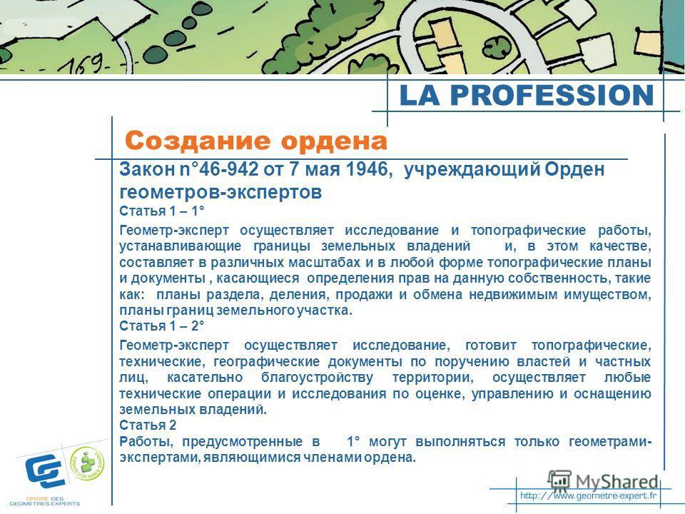 LA PROFESSION Создание ордена Закон n°46-942 от 7 мая 1946, учреждающий Орден геометров-экспертов Статья 1 – 1° Геометр-эксперт осуществляет исследование и топографические работы, устанавливающие границы земельных владений и, в этом качестве, составл