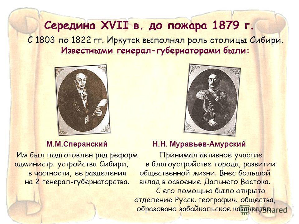 С 1803 по 1822 гг. Иркутск выполнял роль столицы Сибири. Известными генерал-губернаторами были: М.М.Сперанский Им был подготовлен ряд реформ администр. устройства Сибири, в частности, ее разделения на 2 генерал-губернаторства. Н.Н. Муравьев-Амурский