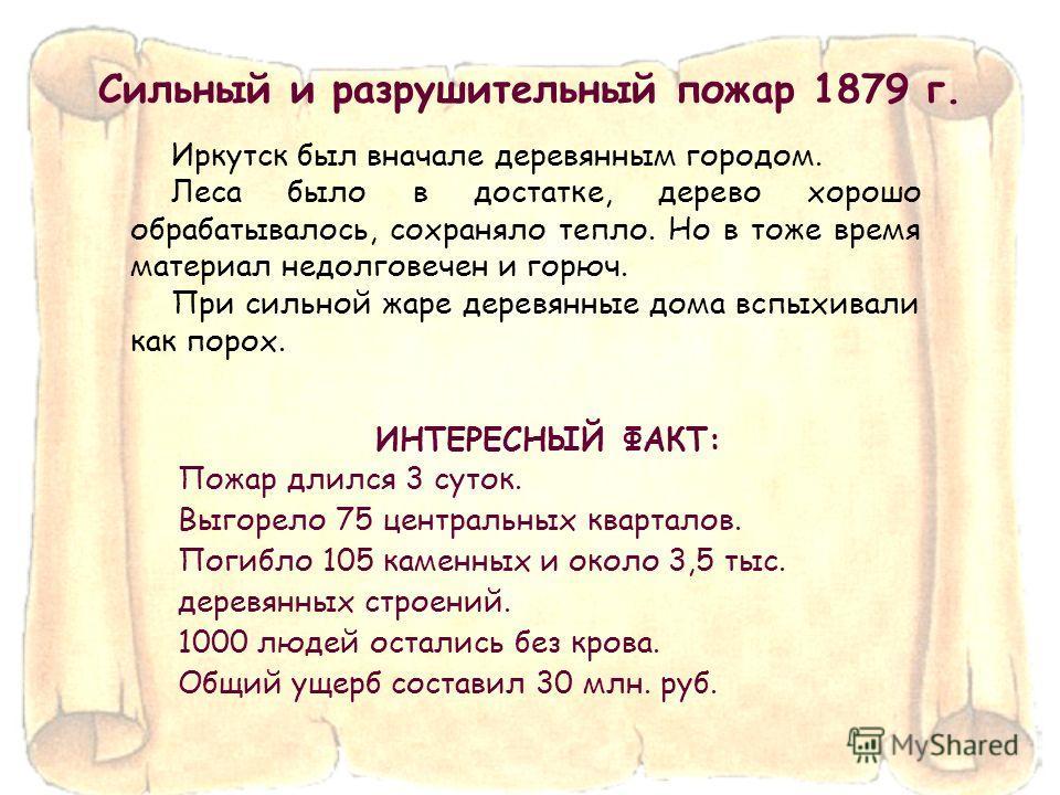 Иркутск был вначале деревянным городом. Леса было в достатке, дерево хорошо обрабатывалось, сохраняло тепло. Но в тоже время материал недолговечен и горюч. При сильной жаре деревянные дома вспыхивали как порох. Сильный и разрушительный пожар 1879 г.