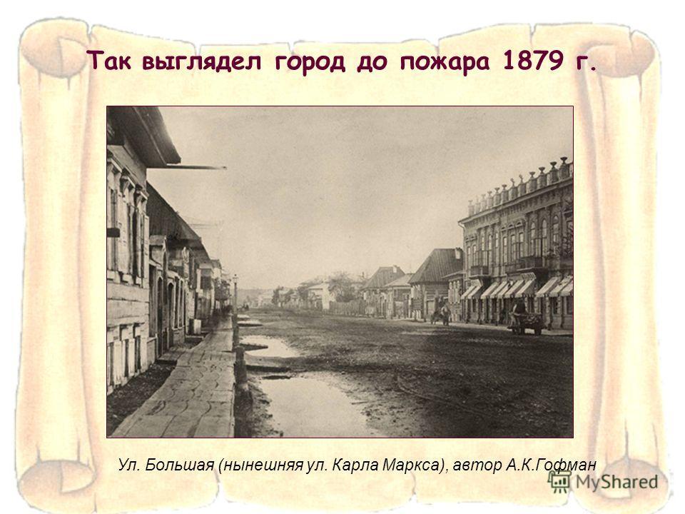 Так выглядел город до пожара 1879 г. Ул. Большая (нынешняя ул. Карла Маркса), автор А.К.Гофман