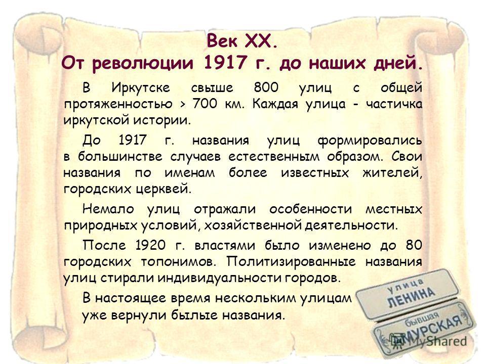 Век XX. От революции 1917 г. до наших дней. В Иркутске свыше 800 улиц с общей протяженностью > 700 км. Каждая улица - частичка иркутской истории. До 1917 г. названия улиц формировались в большинстве случаев естественным образом. Свои названия по имен