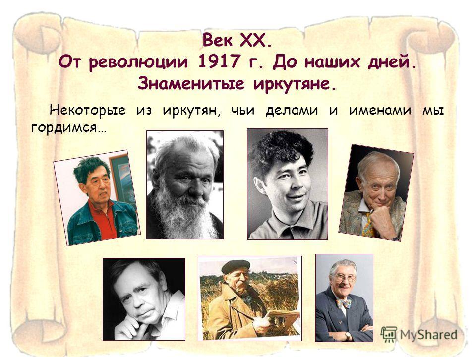 Век XX. От революции 1917 г. До наших дней. Знаменитые иркутяне. Некоторые из иркутян, чьи делами и именами мы гордимся…