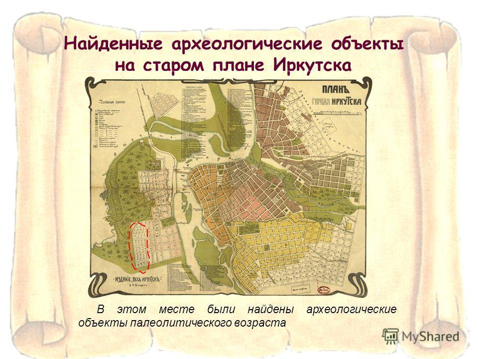 Найденные археологические объекты на старом плане Иркутска В этом месте были найдены археологические объекты палеолитического возраста