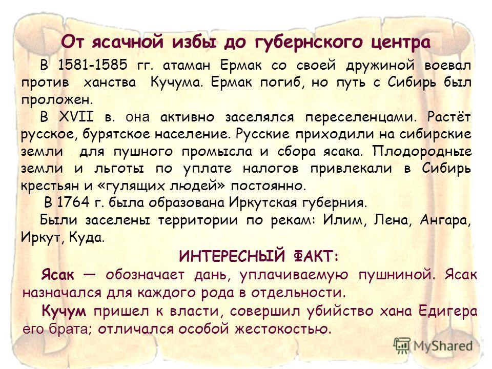 В 1581-1585 гг. атаман Ермак со своей дружиной воевал против ханства Кучума. Ермак погиб, но путь с Сибирь был проложен. В XVII в. она активно заселялся переселенцами. Растёт русское, бурятское население. Русские приходили на сибирские земли для пушн