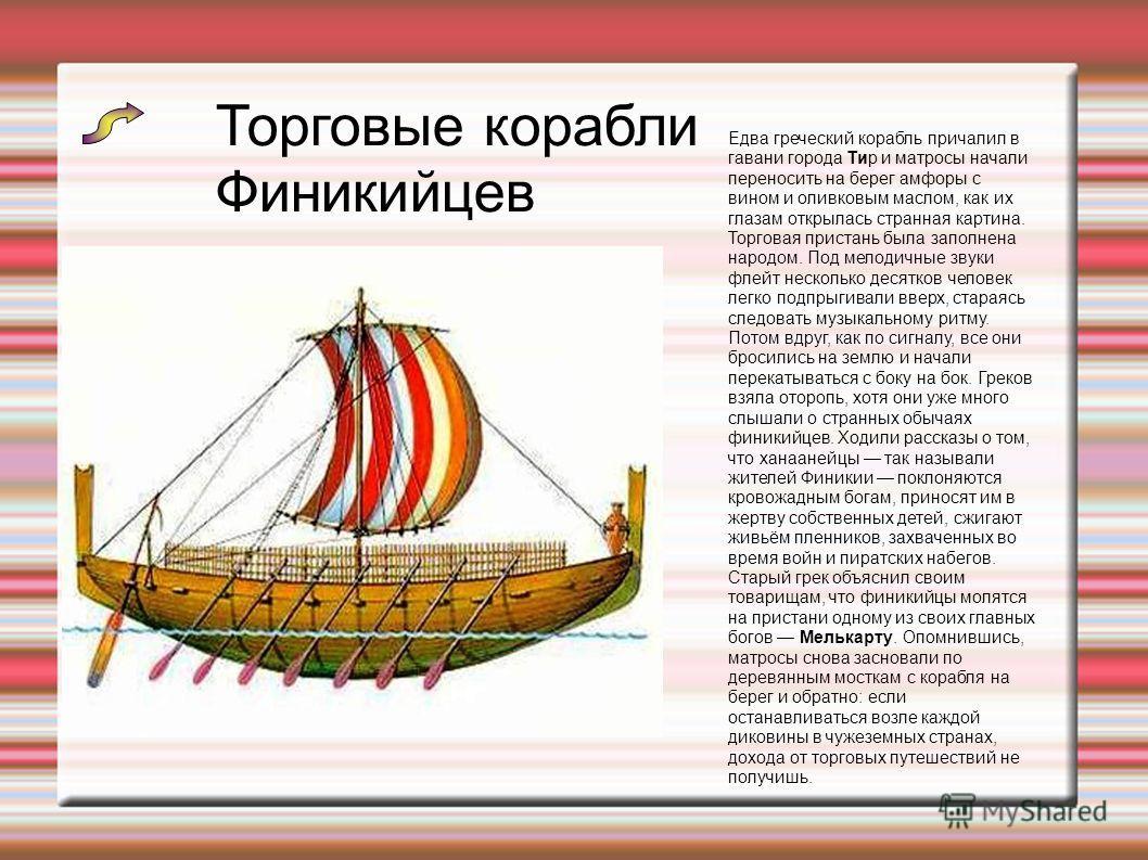 Торговые корабли Финикийцев Едва греческий корабль причалил в гавани города Тир и матросы начали переносить на берег амфоры с вином и оливковым маслом, как их глазам открылась странная картина. Торговая пристань была заполнена народом. Под мелодичные