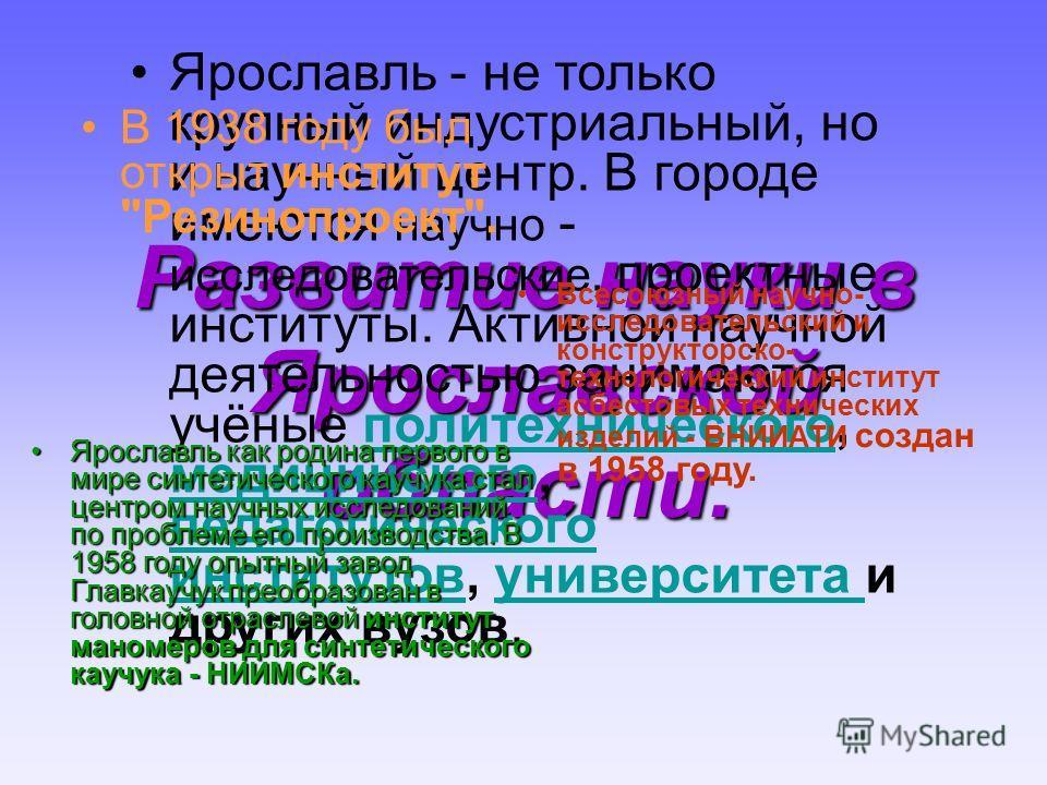 Развитие науки в Ярославской области. Ярославль - не только крупный индустриальный, но и научный центр. В городе имеются научно - исследовательские, проектные институты. Активной научной деятельностью занимаются учёные политехнического, медицинского,