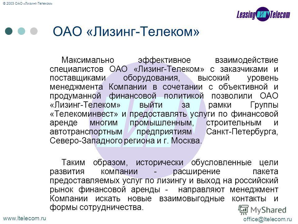 www.ltelecom.ru office@ltelecom.ru © 2003 ОАО «Лизинг-Телеком» Максимально эффективное взаимодействие специалистов ОАО «Лизинг-Телеком» с заказчиками и поставщиками оборудования, высокий уровень менеджмента Компании в сочетании с объективной и продум
