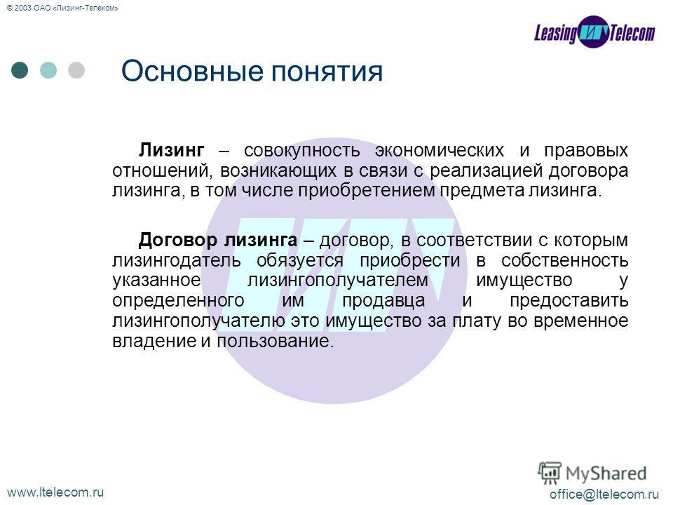 www.ltelecom.ru office@ltelecom.ru © 2003 ОАО «Лизинг-Телеком» Основные понятия Лизинг – совокупность экономических и правовых отношений, возникающих в связи с реализацией договора лизинга, в том числе приобретением предмета лизинга. Договор лизинга