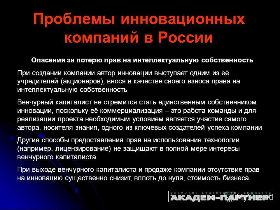 Проблемы инновационных компаний в России Опасения за потерю прав на интеллектуальную собственность При создании компании автор инновации выступает одним из её учредителей (акционеров), внося в качестве своего взноса права на интеллектуальную собствен