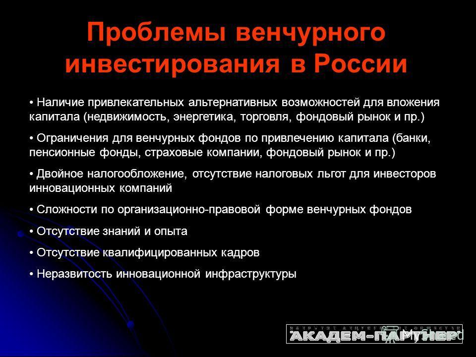 Проблемы венчурного инвестирования в России Наличие привлекательных альтернативных возможностей для вложения капитала (недвижимость, энергетика, торговля, фондовый рынок и пр.) Ограничения для венчурных фондов по привлечению капитала (банки, пенсионн