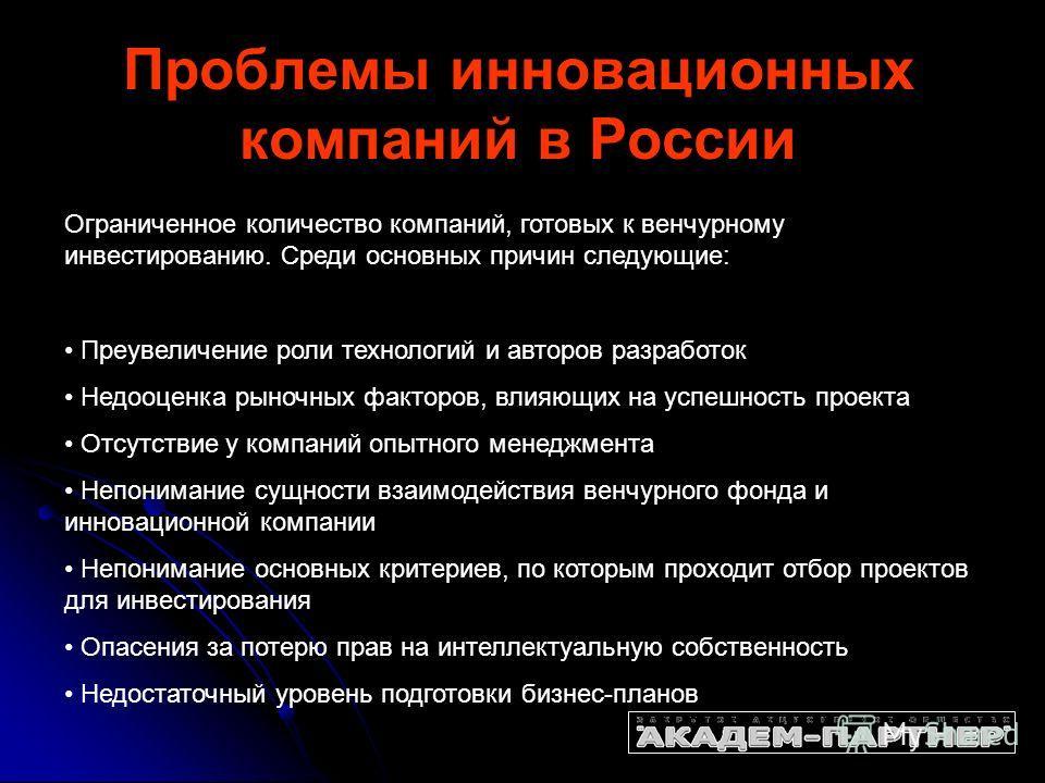 Проблемы инновационных компаний в России Ограниченное количество компаний, готовых к венчурному инвестированию. Среди основных причин следующие: Преувеличение роли технологий и авторов разработок Недооценка рыночных факторов, влияющих на успешность п