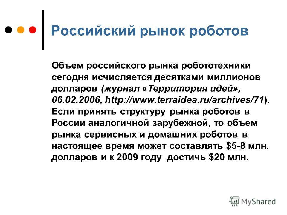 Российский рынок роботов Объем российского рынка робототехники сегодня исчисляется десятками миллионов долларов (журнал «Территория идей», 06.02.2006, http://www.terraidea.ru/archives/71). Если принять структуру рынка роботов в России аналогичной зар