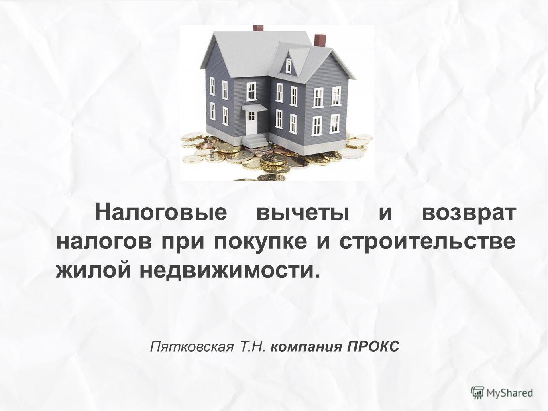 Налоговые вычеты и возврат налогов при покупке и строительстве жилой недвижимости. Пятковская Т.Н. компания ПРОКС