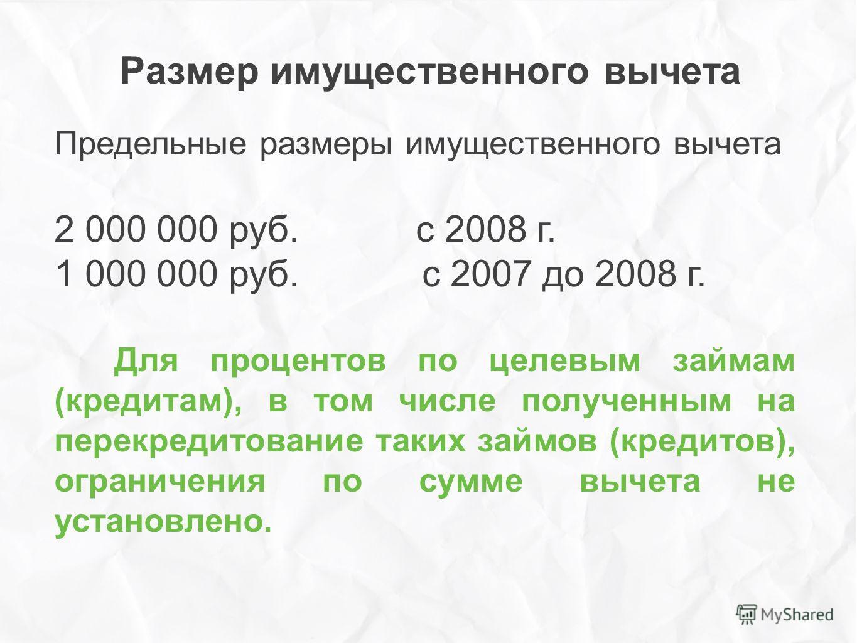 Размер имущественного вычета Предельные размеры имущественного вычета 2 000 000 руб. с 2008 г. 1 000 000 руб. с 2007 до 2008 г. Для процентов по целевым займам (кредитам), в том числе полученным на перекредитование таких займов (кредитов), ограничени