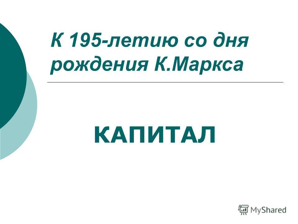 К 195-летию со дня рождения К.Маркса КАПИТАЛ