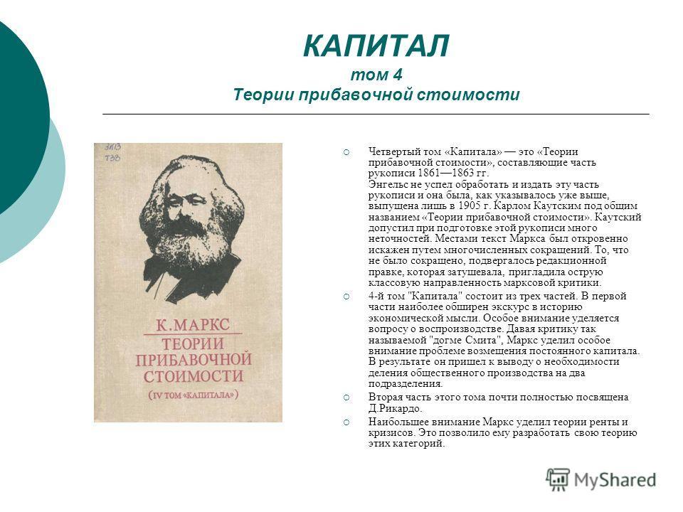 КАПИТАЛ том 4 Теории прибавочной стоимости Четвертый том «Капитала» это «Теории прибавочной стоимости», составляющие часть рукописи 18611863 гг. Энгельс не успел обработать и издать эту часть рукописи и она была, как указывалось уже выше, выпущена ли