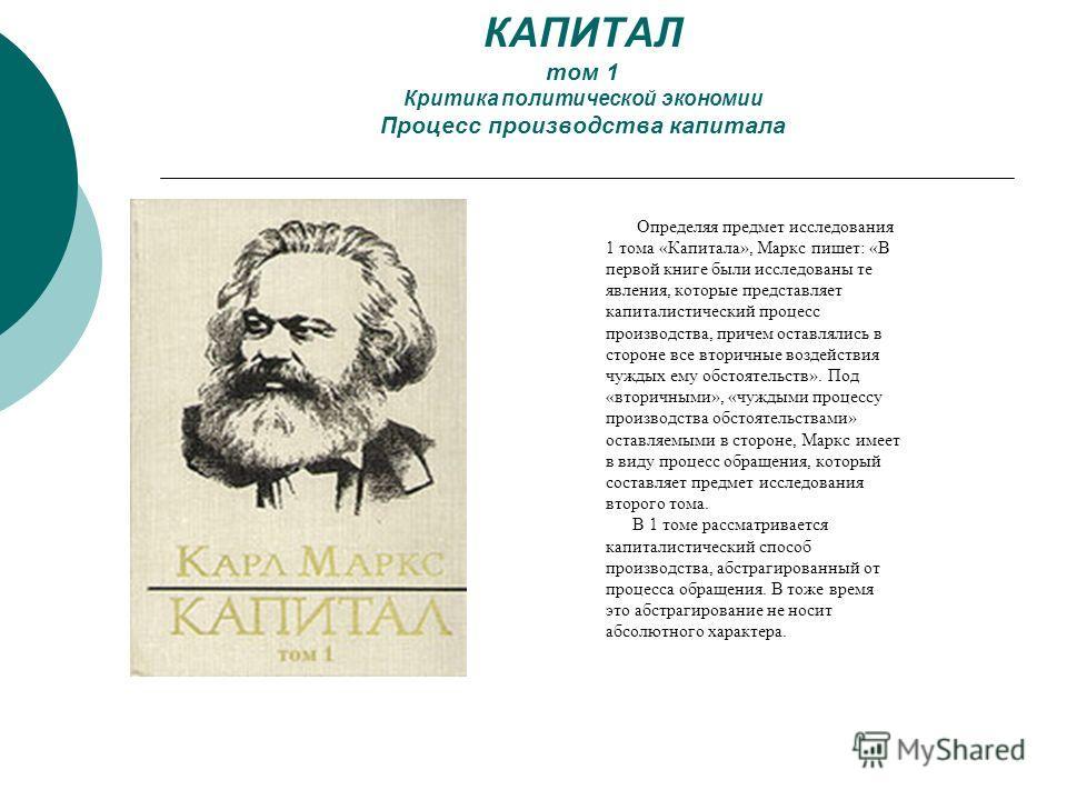 КАПИТАЛ том 1 Критика политической экономии Процесс производства капитала Определяя предмет исследования 1 тома «Капитала», Маркс пишет: «В первой книге были исследованы те явления, которые представляет капиталистический процесс производства, причем